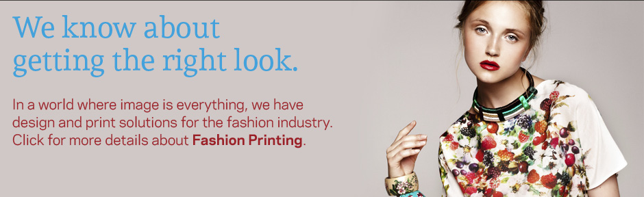 We know about getting the right look. | In a world where image is everything, we have design and print solutions for the fashion industry. Click for more details about Fashion Printing.